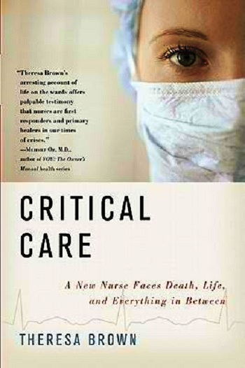Critical Care: A New Nurse Faces, Death, Life, and Everything in Between by Theresa Brown